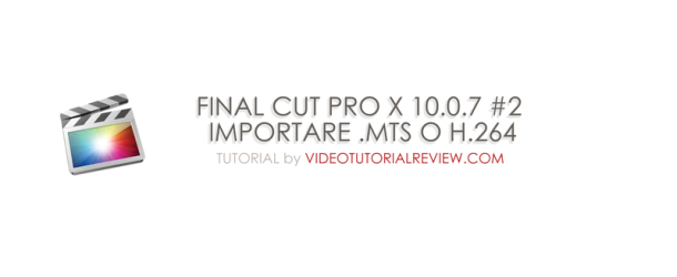 TUTORIAL – FINAL CUT PRO X 10.0.7 #2 – IMPORT AVCHD, .MTS, H.264