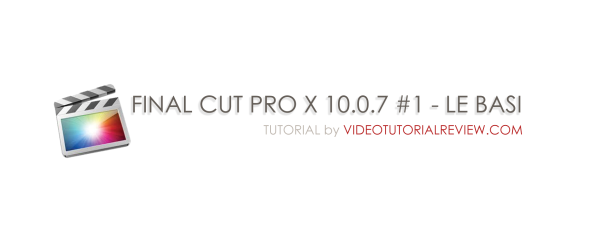 TUTORIAL -FINAL CUT PRO X 10.0.7 # 1 – LE BASI