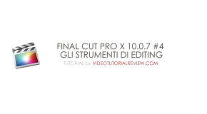 TUTORIAL – FINAL CUT PRO X 10.0.7 #4 – GLI STRUMENTI DI EDITING